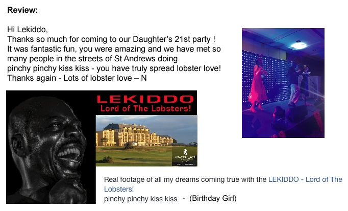 BIG Lobsterlicious Private Evening - 21st Birthday Surprise Party  x April 2018 - St. Andrews, Fife, Scotland.  Review:  Hi Lekiddo, Thanks so much for coming to our Daughter's 21st party ! It was fantastic fun, you were amazing and we have met so many people in the streets of St Andrews doing pinchy pinchy kiss kiss - you have truly spread lobster love! Thanks again - Lots of lobster love ­ N <br> Real footage of all my dreams comming true with the LEKIDDO - Lord of The Lobsters! pinchy pinchy kiss kiss - (Birthday Girl)