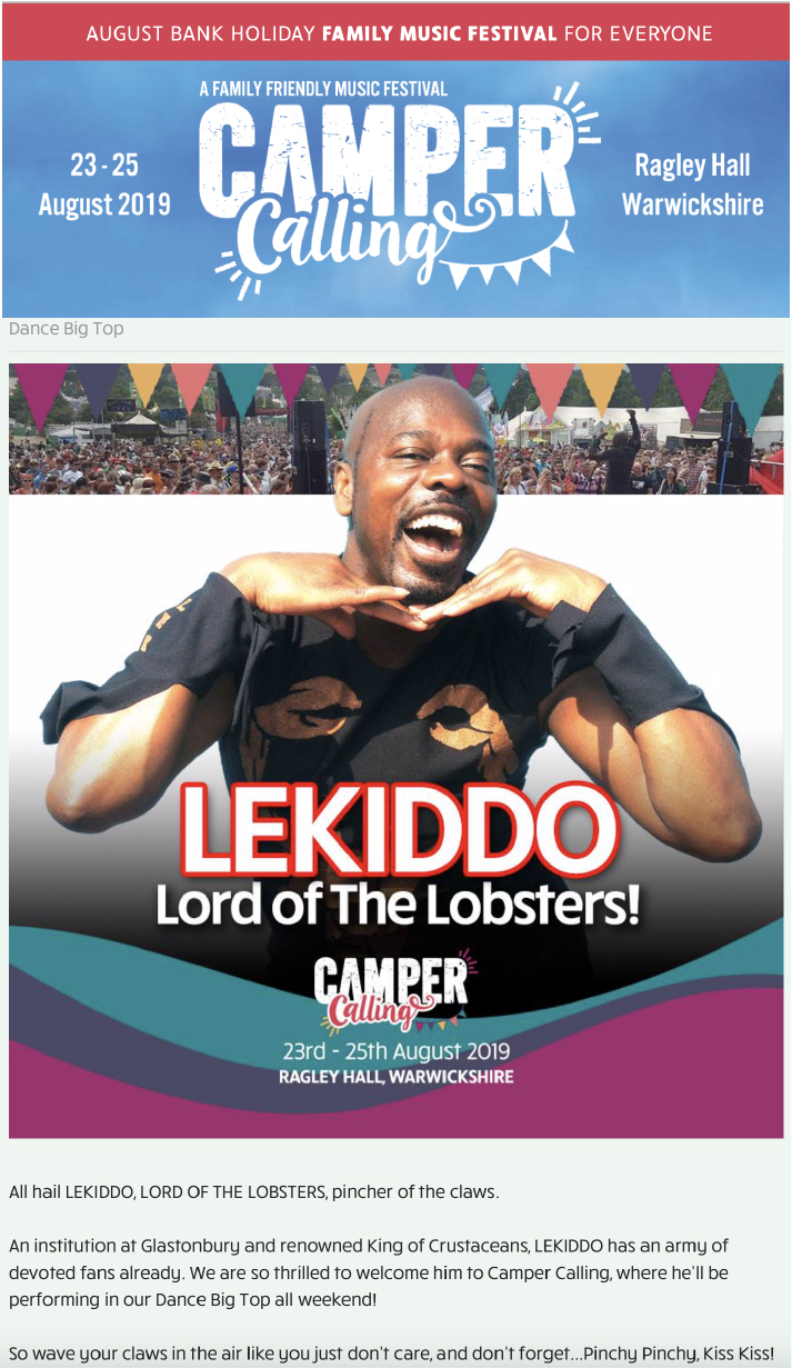 23-26 Aug 2019, Camper Calling Festival - Dance Big Top stage  - LEKIDDO - Lord of The Lobsters!  All hail LEKIDDO, LORD OF THE LOBSTERS, pincher of the claws.  An institution at Glastonbury and renowned King of Crustaceans, LEKIDDO has an army of devoted fans already. We are so thrilled to welcome him to Camper Calling, where he'll be performing in our Dance Big Top all weekend!  So wave your claws in the air like you just don't care, and don't forget...Pinchy Pinchy, Kiss Kiss!