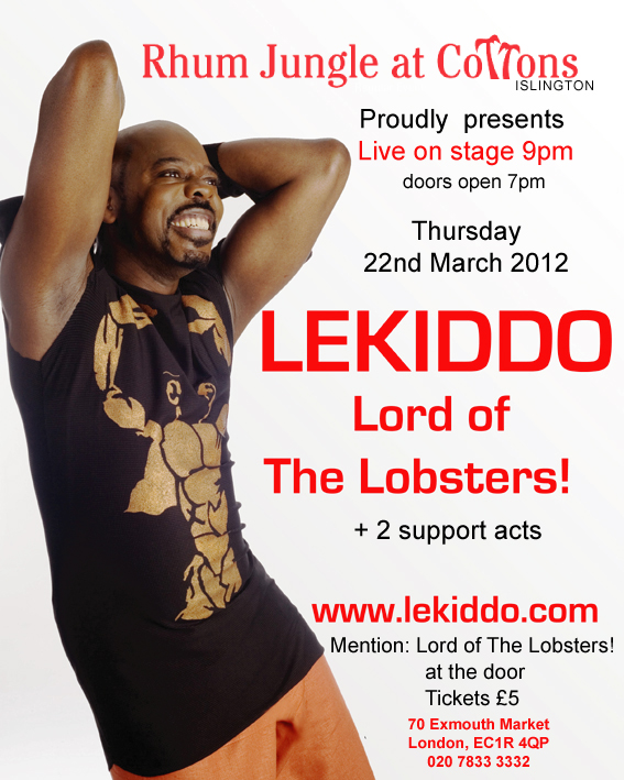 LEKIDDO - Lord of The Lobsters! live show,           Thursday 22nd March 2012, Live on stage 9pm, doors from 7pm,           Mention: Lord of The Lobsters! at the door. Tickets £5, 		  Cottons, 70 Exmouth Market,London, EC1R 4QP